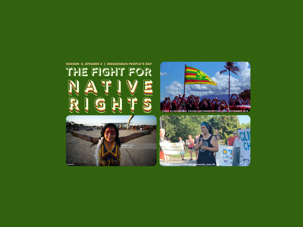 """header image with three images, brazilian tribal woman with necklace; protesters for stop line 3; and hawaiians waving a native Hawaiian flag.the text """"season 5, episode 2 indigenous people's day The Fight For Native Rights"""" accompanied by"""